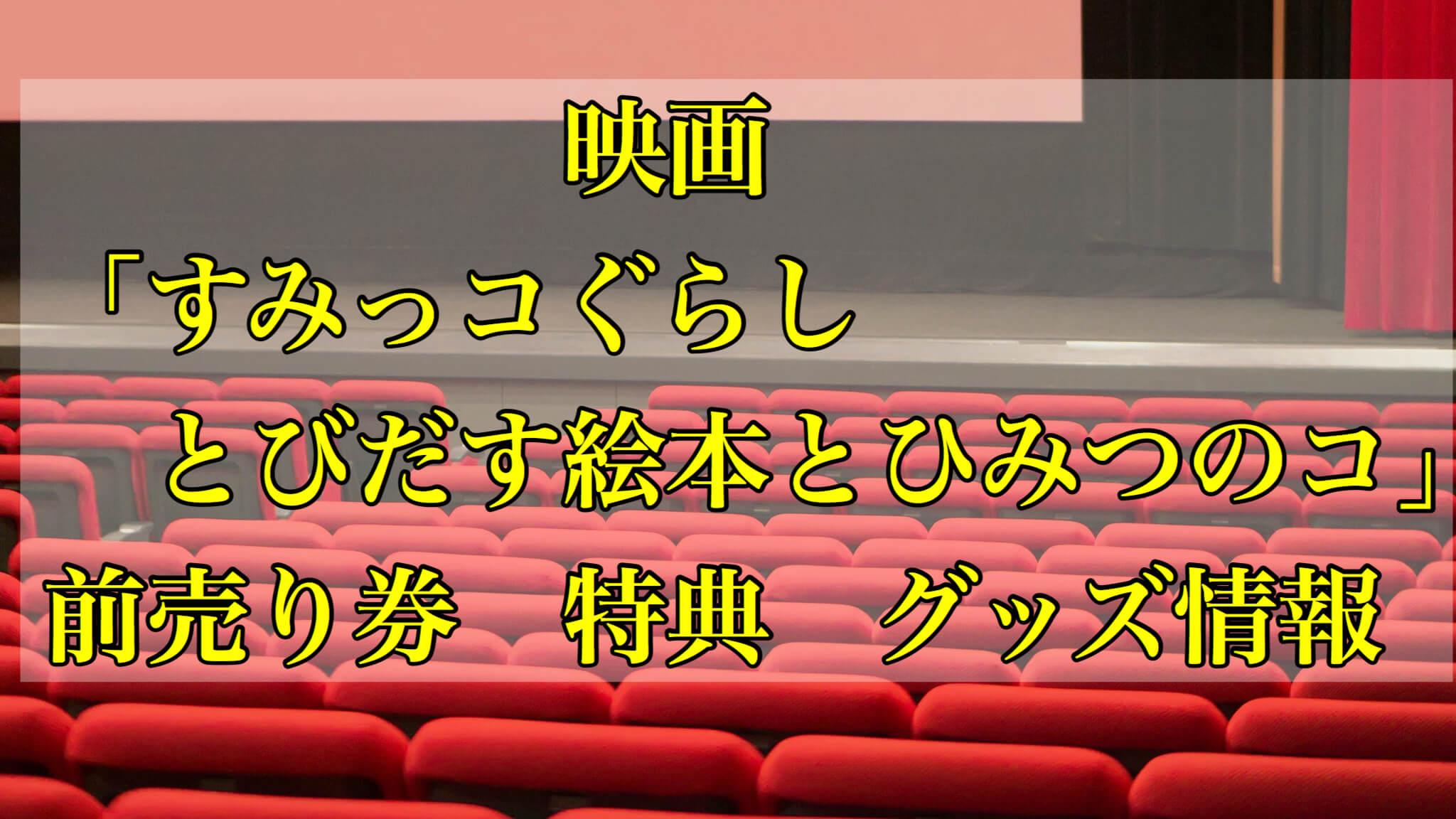 映画「すみっコぐらし とびだす絵本とひみつのコ」前売り券・特典・グッズ情報