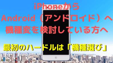 iPhoneからアンドロイドへ機種変を検討している方へ 機種選びが意外と大変