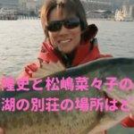 反町隆史 松嶋菜々子 琵琶湖別荘 場所 住所 画像