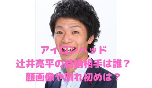 辻井亮平の結婚相手の顔画像は?嫁は誰で馴れ初めは?【アイロンヘッド】