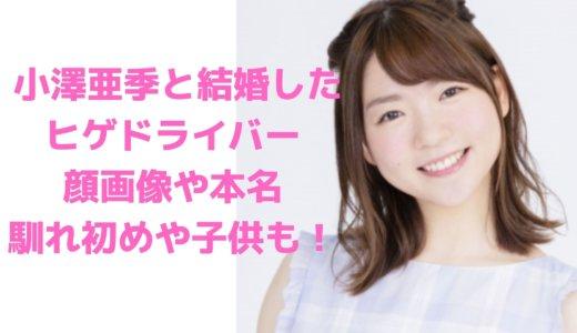 【顔画像】ヒゲドライバーの本名や年齢、小澤亜季との結婚の馴れ初めや子供は?