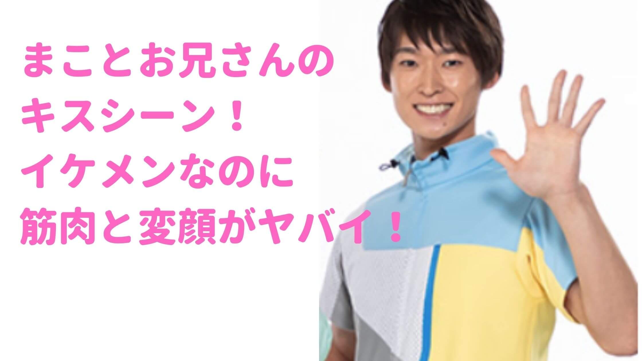 まことお兄さん 福尾誠 キスシーン 筋肉 変顔 いけめん