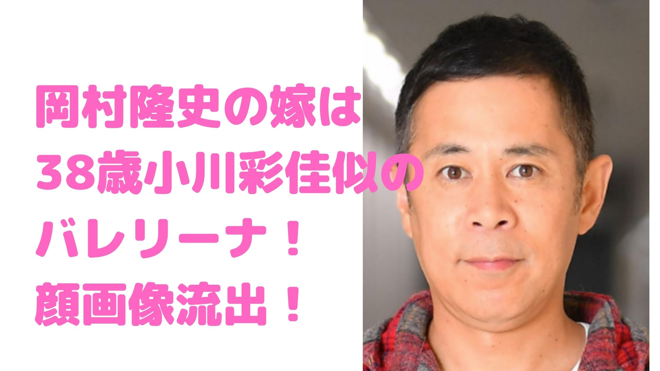 岡村隆史 嫁 バレリーナ 顔画像 馴れ初め 子供 結婚 小川彩佳似