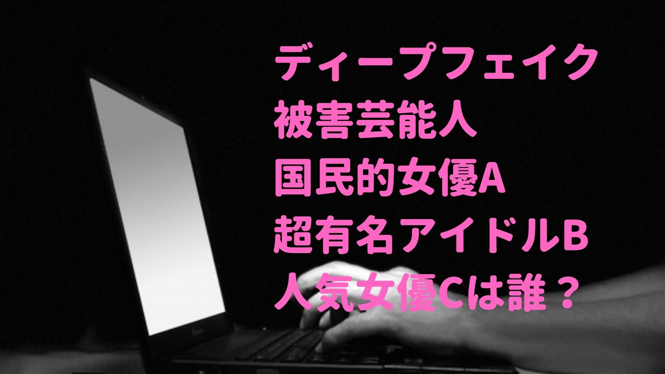 ディープフェイク 被害芸能人 誰 女優 アイドル