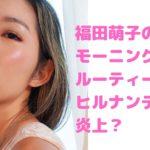 福田萌子 ヒルナンデス モーニングルーティーン 炎上 肌が汚い