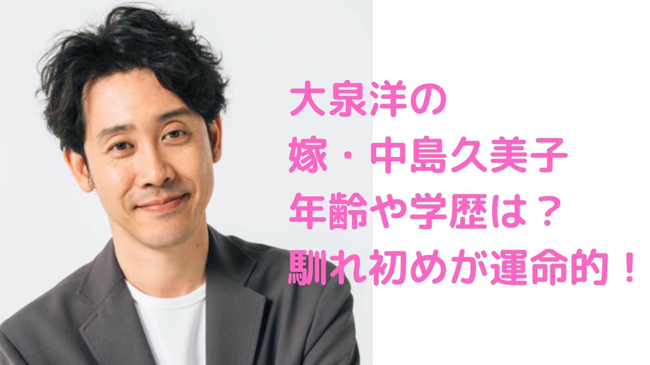 大泉洋 嫁 妻 結婚相手 中島久美子 顔画像 馴れ初め 学歴 年収 作品