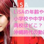 LiSA 年齢 おばさん 本名 小学校 中学校 高校 大学 学歴 沖縄アクターズスクール