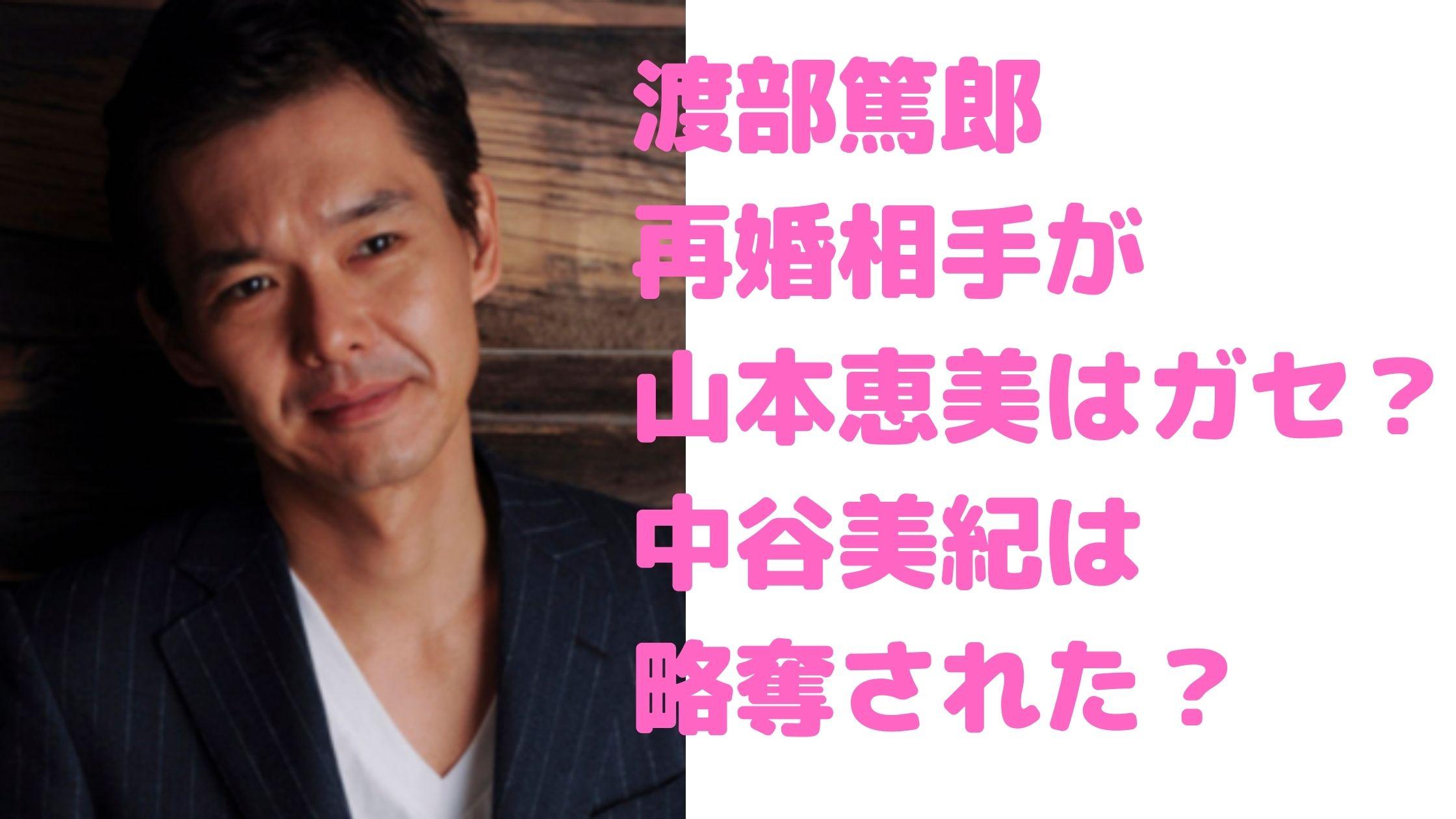 渡部篤郎 嫁 再婚相手 山本恵美 馴れ初め RIKACO 離婚理由 中谷美紀 破局理由