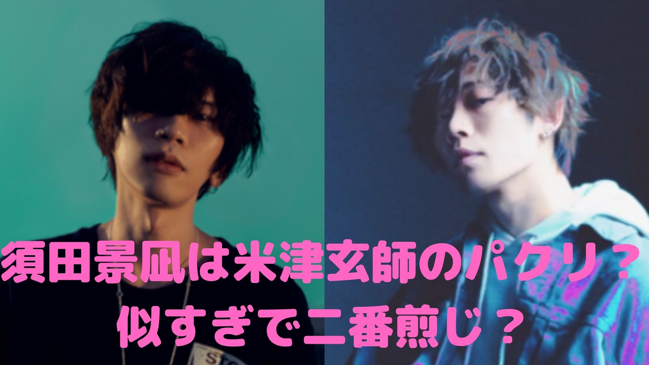 須田景凪 米津玄師 似てる 二番煎じ パクリ 共通点 顔 髪型 曲
