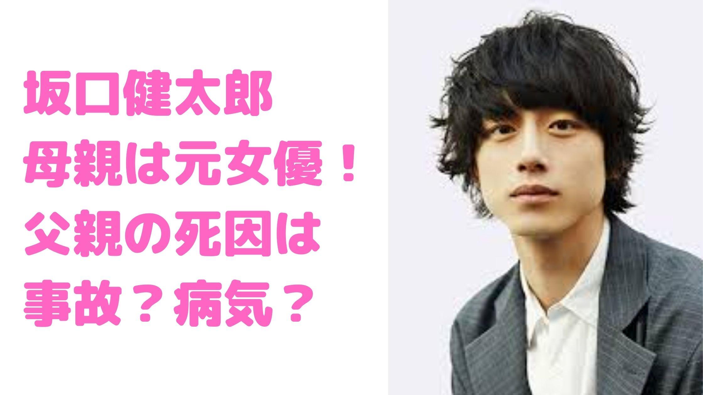 坂口健太郎 母親 元女優 父親 死因 病気 事故 姉 ゆき 結婚