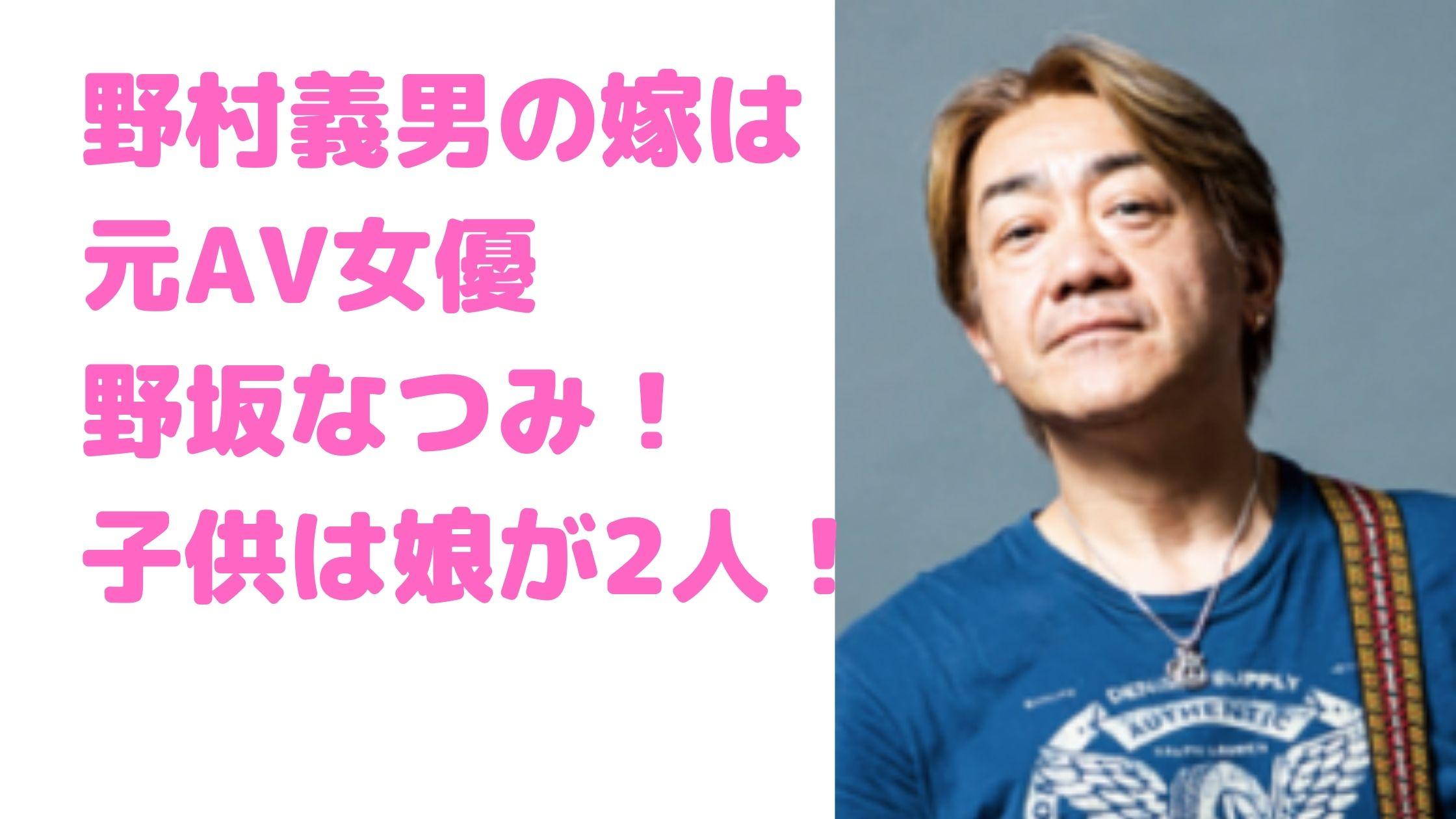 野村義男 嫁 結婚相手 元AV女優 野坂なつみ 馴れ初め 年齢 子供 性別 娘 学校